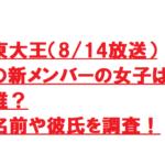 東大王(8/14放送)の新メンバーの女子は誰?名前や彼氏を調査!
