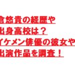 倉悠貴の経歴や出身高校は?イケメン俳優の彼女や出演作品を調査!